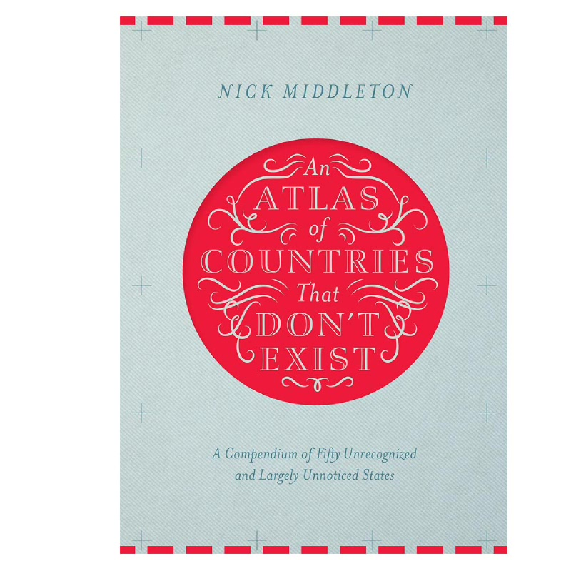 An Atlas of Countries That Dont Exist (A Compendium of Fifty Unrecognized and Largely Unnoticed States)